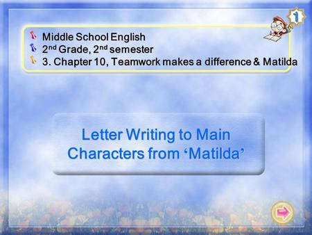 Letter Writing to Main Characters from ' Matilda ' Middle School English 2 nd Grade, 2 nd semester 3. Chapter 10, Teamwork makes a difference & Matilda.