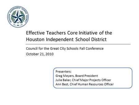 Effective Teachers Core Initiative of the Houston Independent School District Council for the Great City Schools Fall Conference October 21, 2010 Presenters: