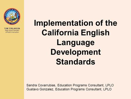 TOM TORLAKSON State Superintendent of Public Instruction Implementation of the California English Language Development Standards Sandra Covarrubias, Education.