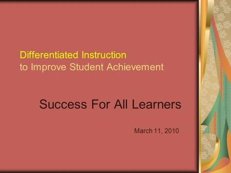 Differentiated Instruction to Improve Student Achievement Success For All Learners March 11, 2010.