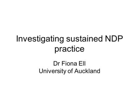Investigating sustained NDP practice Dr Fiona Ell University of Auckland.