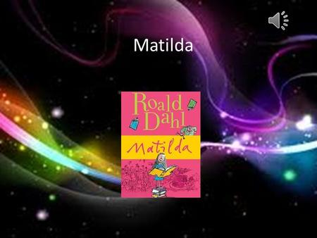 Matilda About the book Book Title: Matilda Author: Roald Dahl Illustrator: Quentin Blake This book is about a little 5 and a half year old girl named.