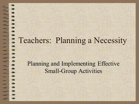 Teachers: Planning a Necessity Planning and Implementing Effective Small-Group Activities.