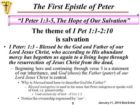 "The First Epistle of Peter January 11, 2015 Bob Eckel 1 ""I Peter 1:3-5, The Hope of Our Salvation"" The theme of I Pet 1:1-2:10 is salvation I Peter: 1:3."