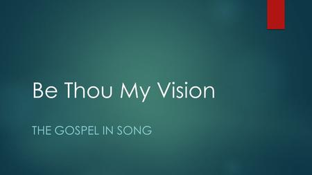 Be Thou My Vision THE GOSPEL IN SONG. An Ancient Hymn  Hymn is about 1,500 years old.  Originated in Ireland  Message remains valid to this day  A.