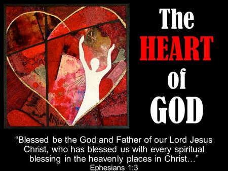 "The HEART of GOD ""Blessed be the God and Father of our Lord Jesus Christ, who has blessed us with every spiritual blessing in the heavenly places in Christ…"""