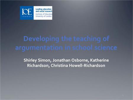 Developing the teaching of argumentation in school science Shirley Simon, Jonathan Osborne, Katherine Richardson, Christina Howell-Richardson 1.