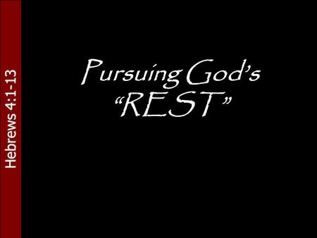 "Hebrews 4:1-13 Pursuing God's ""REST"". Hebrews 4:1-13."