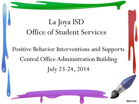 La Joya ISD Office of Student Services Positive Behavior Interventions and Supports Central Office Administration Building July 23-24, 2014.