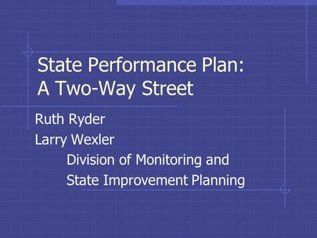 State Performance Plan: A Two-Way Street Ruth Ryder Larry Wexler Division of Monitoring and State Improvement Planning.