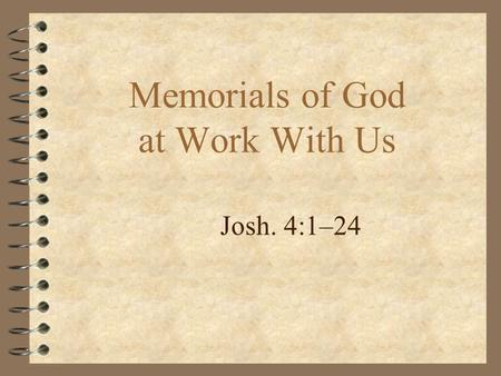 Memorials of God at Work With Us Josh. 4:1–24. Memorials of God at Work With Us Joshua 4:1–24 4 beginning of claiming the promised land. 4 God in control.