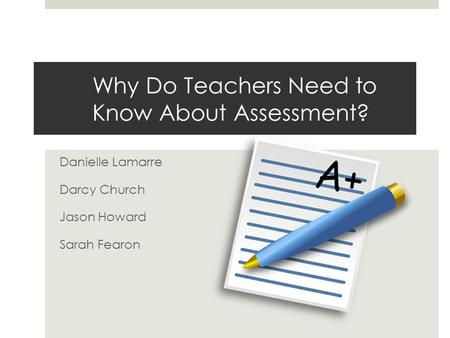 Why Do Teachers Need to Know About Assessment? Danielle Lamarre Darcy Church Jason Howard Sarah Fearon.