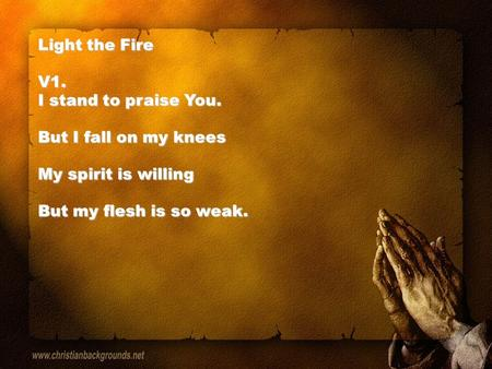 Light the Fire V1. I stand to praise You. But I fall on my knees My spirit is willing But my flesh is so weak.