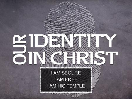 I AM SECURE I AM FREE I AM HIS TEMPLE. I AM ANOINTED II Corinthians 1:21,22.
