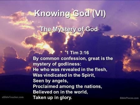 Knowing God (VI) The Mystery of God 1 Tim 3:16 By common confession, great is the mystery of godliness: He who was revealed in the flesh, Was vindicated.