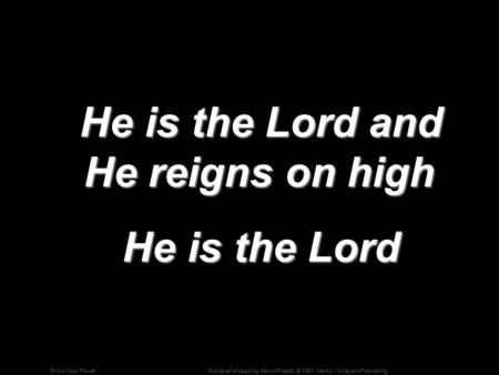 Words and Music by Kevin Prosch; © 1991, Mercy / Vineyard PublishingShow Your Power He is the Lord and He reigns on high He is the Lord and He reigns on.
