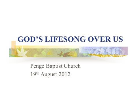 GOD'S LIFESONG OVER US Penge Baptist Church 19 th August 2012.