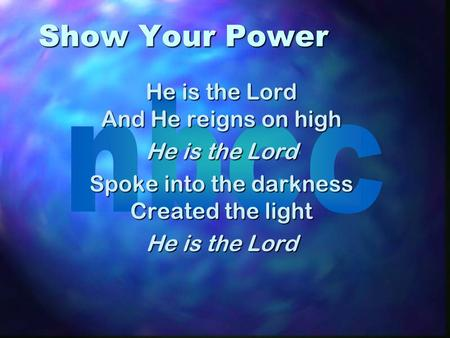 Show Your Power He is the Lord And He reigns on high He is the Lord Spoke into the darkness Created the light He is the Lord.