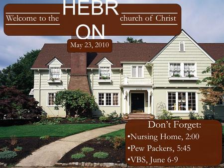 HEBR ON Don't Forget: Nursing Home, 2:00 Pew Packers, 5:45 VBS, June 6-9 Welcome to thechurch of Christ May 23, 2010.