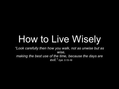 "How to Live Wisely ""Look carefully then how you walk, not as unwise but as wise, making the best use of the time, because the days are evil."" Eph. 5:15-16."