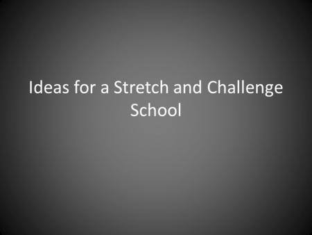 Ideas for a Stretch and Challenge School. Areas to consider Stretch and Challenge S&C Ethos S&C Teaching S&C Learners S&C Super Curriculum S&C Interventions.
