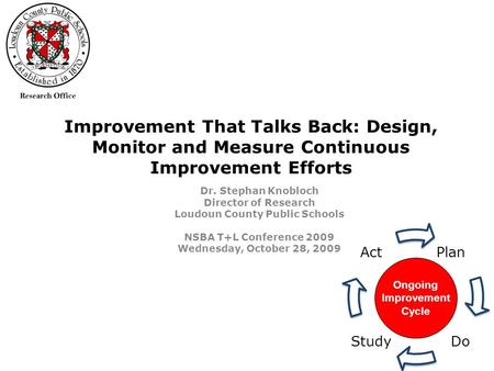 Improvement That Talks Back: Design, Monitor and Measure Continuous Improvement Efforts Dr. Stephan Knobloch Director of Research Loudoun County Public.