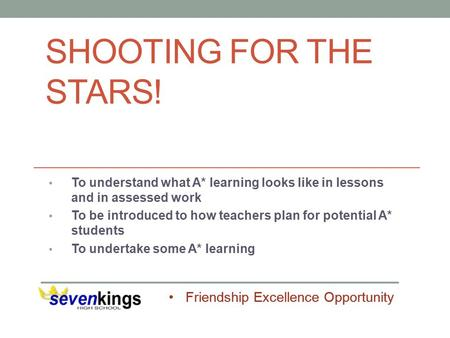 Friendship Excellence Opportunity SHOOTING FOR THE STARS! To understand what A* learning looks like in lessons and in assessed work To be introduced to.