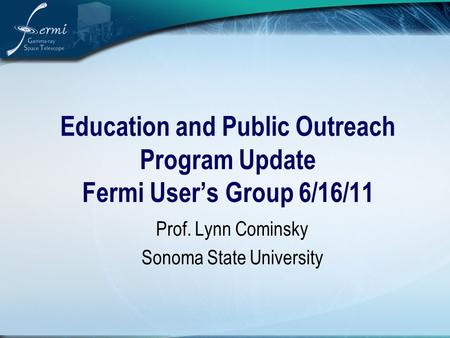 Education and Public Outreach Program Update Fermi User's Group 6/16/11 Prof. Lynn Cominsky Sonoma State University.