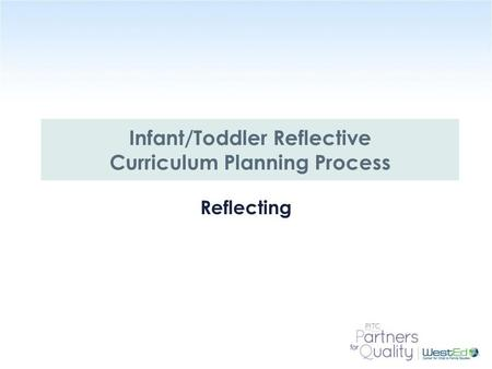 WestEd.org Infant/Toddler Reflective Curriculum Planning Reflecting Infant/Toddler Reflective Curriculum Planning Process.