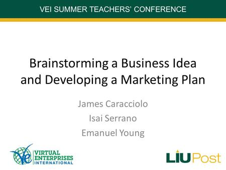 VEI SUMMER TEACHERS' CONFERENCE Brainstorming a Business Idea and Developing a Marketing Plan James Caracciolo Isai Serrano Emanuel Young.