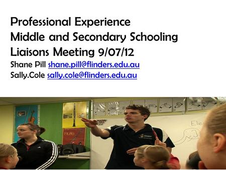 Professional Experience Middle and Secondary Schooling Liaisons Meeting 9/07/12 Shane Pill Sally.Cole