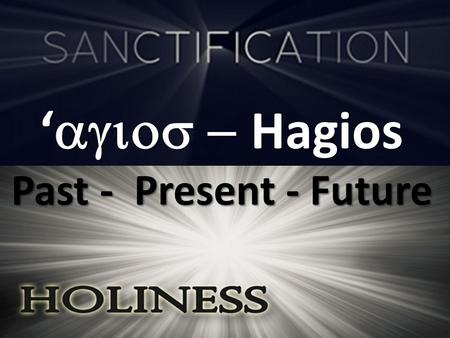 '  Hagios Past - Present - Future. Past 11 …But you were washed, but you were sanctified, but you were justified in the name of the Lord Jesus.