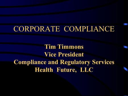 CORPORATE COMPLIANCE Tim Timmons Vice President Compliance and Regulatory Services Health Future, LLC.
