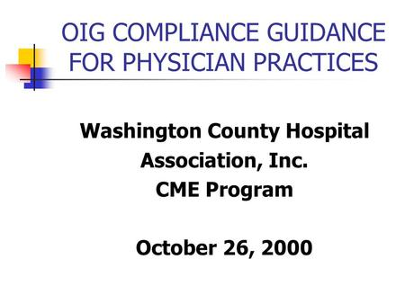 OIG COMPLIANCE GUIDANCE FOR PHYSICIAN PRACTICES Washington County Hospital Association, Inc. CME Program October 26, 2000.