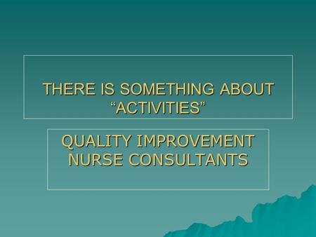 "THERE IS SOMETHING ABOUT ""ACTIVITIES"" QUALITY IMPROVEMENT NURSE CONSULTANTS."