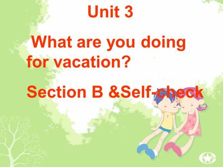 Unit 3 What are you doing for vacation? Section B &Self-check.