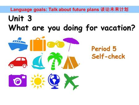Unit 3 What are you doing for vacation? Language goals: Talk about future plans 谈论未来计划 Period 5 Self-check.