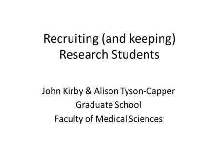 Recruiting (and keeping) Research Students John Kirby & Alison Tyson-Capper Graduate School Faculty of Medical Sciences.