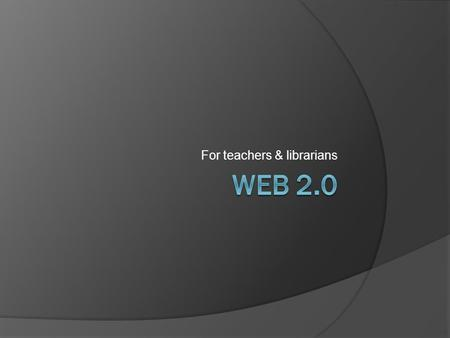 For teachers & librarians. Outline  Defining the Internet  Defining the Web  Defining Web 2.0  Technologies  Websites  Applications  Library 2.0.