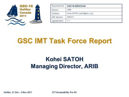 Halifax, 31 Oct – 3 Nov 2011ICT Accessibility For All GSC IMT Task Force Report Kohei SATOH Managing Director, ARIB Document No: GSC16-GRSC9-04 Source: