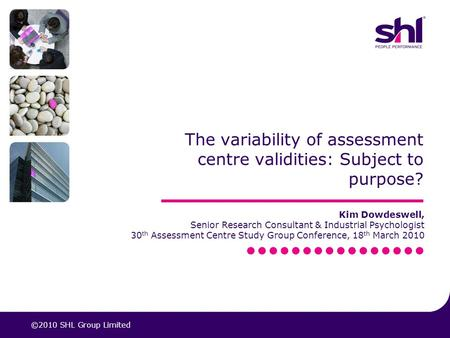 The variability of assessment centre validities: Subject to purpose? Kim Dowdeswell, Senior Research Consultant & Industrial Psychologist 30 th Assessment.
