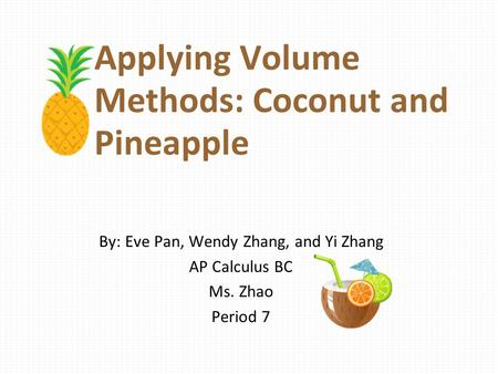Applying Volume Methods: Coconut and Pineapple By: Eve Pan, Wendy Zhang, and Yi Zhang AP Calculus BC Ms. Zhao Period 7.