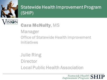 Cara McNulty, MS Manager Office of Statewide Health Improvement Initiatives Julie Ring Director Local Public Health Association Statewide Health Improvement.