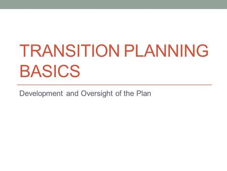 TRANSITION PLANNING BASICS Development and Oversight of the Plan.