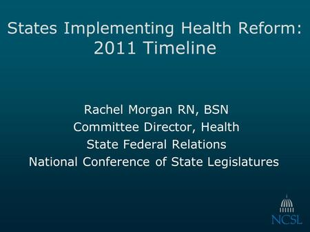 States Implementing Health Reform: 2011 Timeline Rachel Morgan RN, BSN Committee Director, Health State Federal Relations National Conference of State.