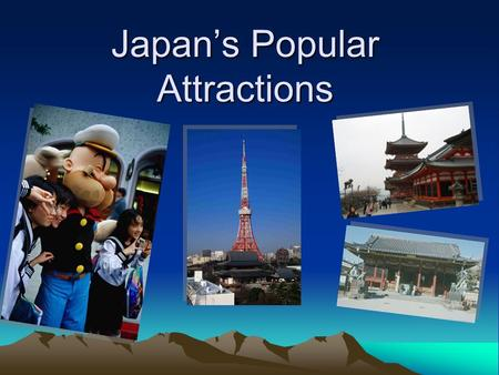 Japan's Popular Attractions. Universal Studios in Japan It is referred to as USJ, it is promise to be the rival of Tokyo Disneyland. Visitors can experience.