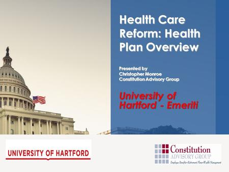 University of Hartford - Emeriti Health Care Reform: Health Plan Overview Presented by Christopher Monroe Constitution Advisory Group.