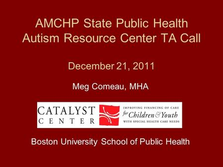 AMCHP State Public Health Autism Resource Center TA Call December 21, 2011 Meg Comeau, MHA Boston University School of Public Health.