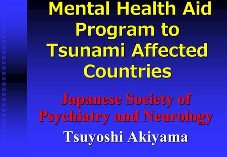 Mental Health Aid Program to Tsunami Affected Countries Mental Health Aid Program to Tsunami Affected Countries Japanese Society of Psychiatry and Neurology.