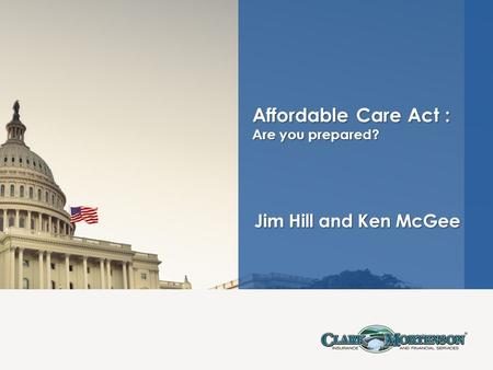 Jim Hill and Ken McGee Jim Hill and Ken McGee Affordable Care Act : Are you prepared?